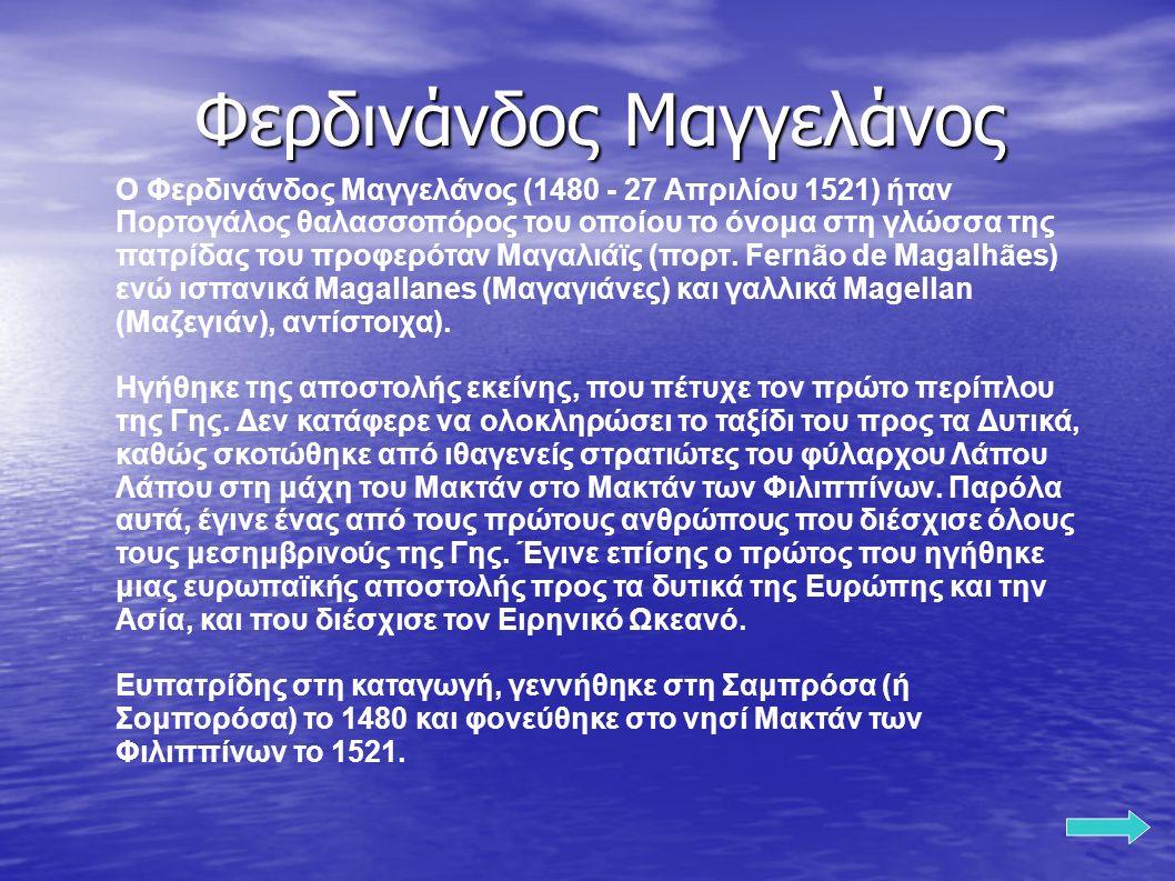 O Φερδινάνδος Μαγγελάνος (1480 - 27 Απριλίου 1521) ήταν Πορτογάλος θαλασσοπόρος του οποίου το όνομα στη γλώσσα της πατρίδας του προφερόταν Μαγαλιάϊς (