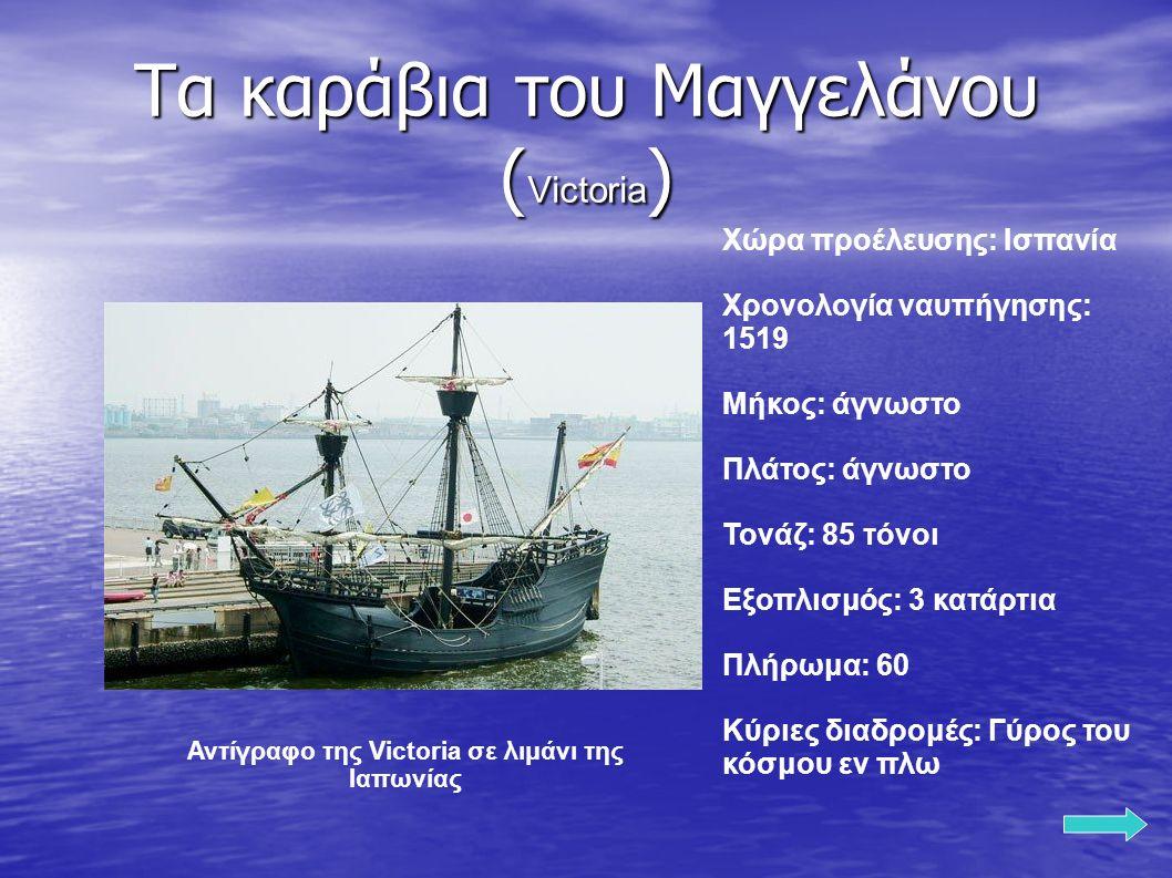 Τα καράβια του Μαγγελάνου ( Victoria ) Χώρα προέλευσης: Ισπανία Χρονολογία ναυπήγησης: 1519 Μήκος: άγνωστο Πλάτος: άγνωστο Τονάζ: 85 τόνοι Εξοπλισμός: 3 κατάρτια Πλήρωμα: 60 Κύριες διαδρομές: Γύρος του κόσμου εν πλω Αντίγραφο της Victoria σε λιμάνι της Ιαπωνίας