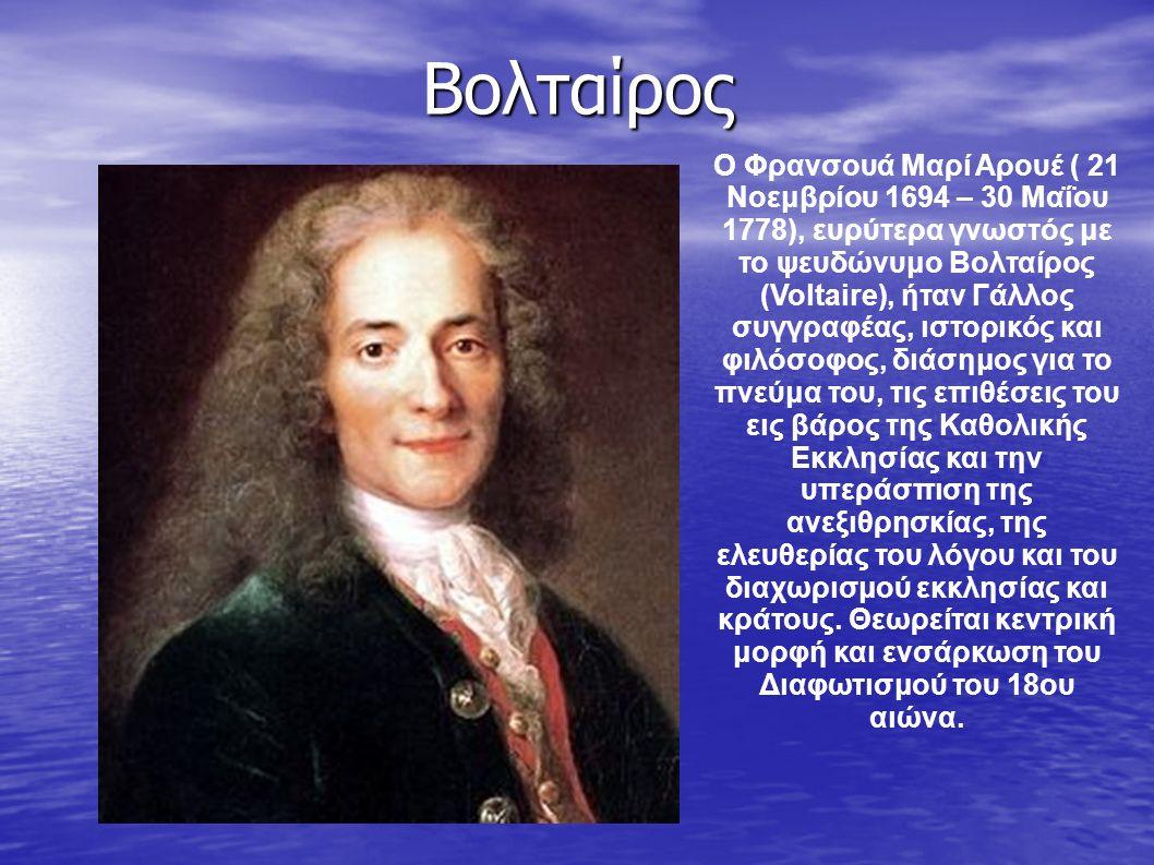 Βολταίρος Ο Φρανσουά Μαρί Αρουέ ( 21 Νοεμβρίου 1694 – 30 Μαΐου 1778), ευρύτερα γνωστός με το ψευδώνυμο Βολταίρος (Voltaire), ήταν Γάλλος συγγραφέας, ι