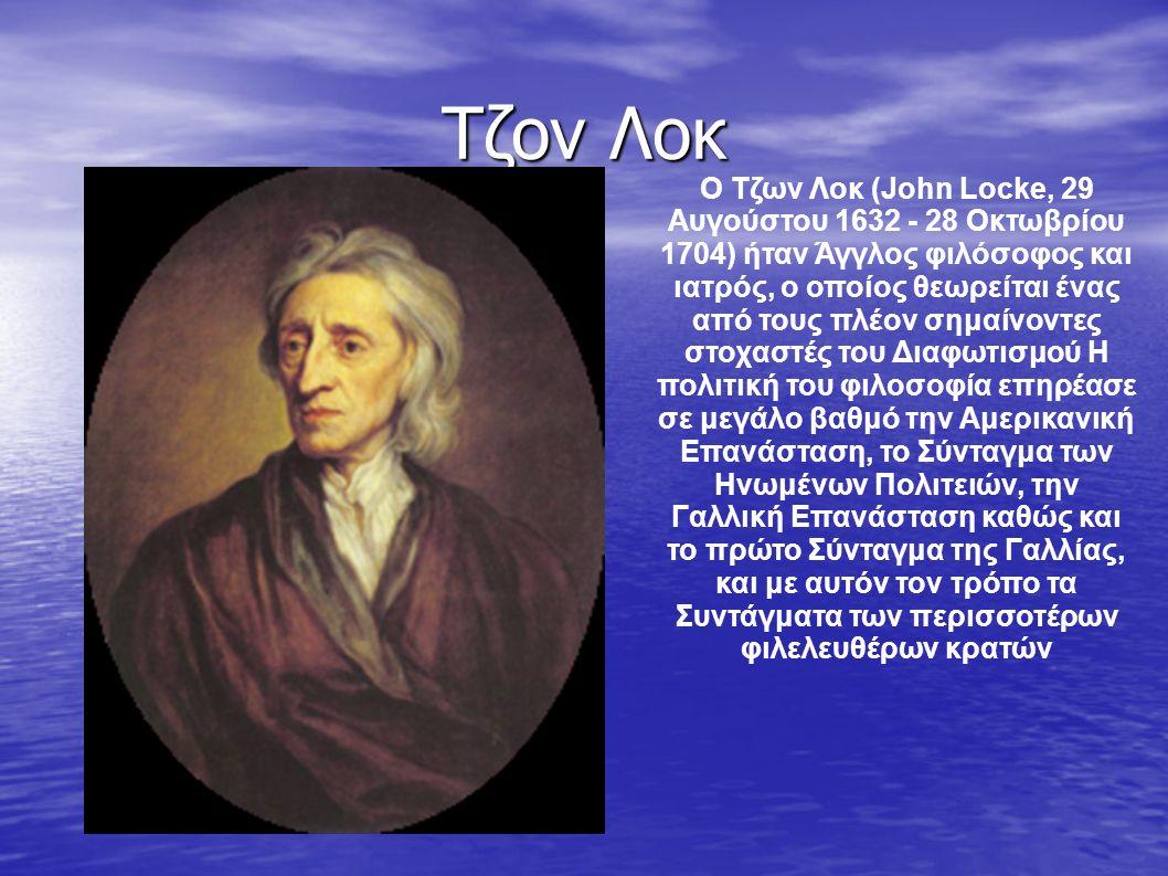 Τζον Λοκ Ο Τζων Λοκ (John Locke, 29 Αυγούστου 1632 - 28 Οκτωβρίου 1704) ήταν Άγγλος φιλόσοφος και ιατρός, ο οποίος θεωρείται ένας από τους πλέον σημαίνοντες στοχαστές του Διαφωτισμού Η πολιτική του φιλοσοφία επηρέασε σε μεγάλο βαθμό την Αμερικανική Επανάσταση, το Σύνταγμα των Ηνωμένων Πολιτειών, την Γαλλική Επανάσταση καθώς και το πρώτο Σύνταγμα της Γαλλίας, και με αυτόν τον τρόπο τα Συντάγματα των περισσοτέρων φιλελευθέρων κρατών