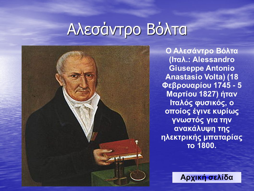 Αλεσάντρο Βόλτα Ο Αλεσάντρο Βόλτα (Ιταλ.: Alessandro Giuseppe Antonio Anastasio Volta) (18 Φεβρουαρίου 1745 - 5 Μαρτίου 1827) ήταν Ιταλός φυσικός, ο οποίος έγινε κυρίως γνωστός για την ανακάλυψη της ηλεκτρικής μπαταρίας το 1800.