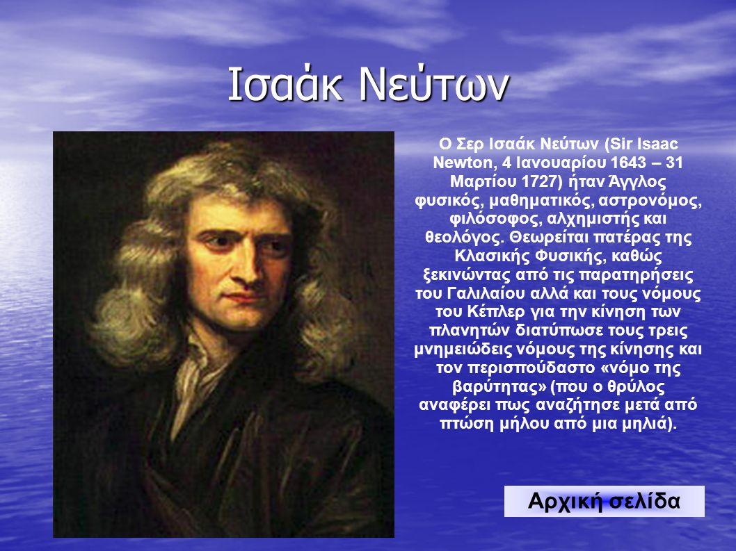 Ισαάκ Νεύτων Ο Σερ Ισαάκ Νεύτων (Sir Isaac Newton, 4 Ιανουαρίου 1643 – 31 Μαρτίου 1727) ήταν Άγγλος φυσικός, μαθηματικός, αστρονόμος, φιλόσοφος, αλχημιστής και θεολόγος.