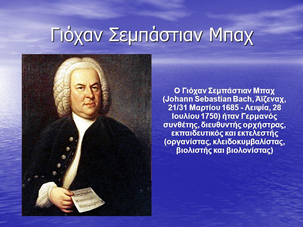 Γιόχαν Σεμπάστιαν Μπαχ Ο Γιόχαν Σεμπάστιαν Μπαχ (Johann Sebastian Bach, Άϊζεναχ, 21/31 Μαρτίου 1685 - Λειψία, 28 Ιουλίου 1750) ήταν Γερμανός συνθέτης, διευθυντής ορχήστρας, εκπαιδευτικός και εκτελεστής (οργανίστας, κλειδοκυμβαλίστας, βιολιστής και βιολονίστας)