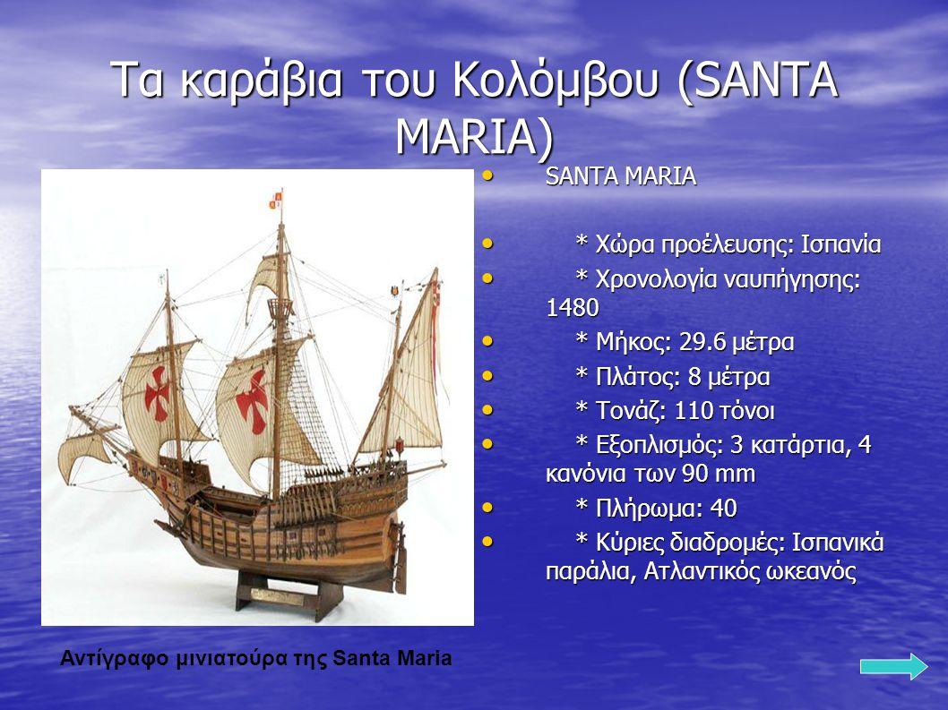 Τα καράβια του Κολόμβου (SANTA MARIA) SANTA MARIA SANTA MARIA * Χώρα προέλευσης: Ισπανία * Χώρα προέλευσης: Ισπανία * Χρονολογία ναυπήγησης: 1480 * Χρονολογία ναυπήγησης: 1480 * Μήκος: 29.6 μέτρα * Μήκος: 29.6 μέτρα * Πλάτος: 8 μέτρα * Πλάτος: 8 μέτρα * Τονάζ: 110 τόνοι * Τονάζ: 110 τόνοι * Εξοπλισμός: 3 κατάρτια, 4 κανόνια των 90 mm * Εξοπλισμός: 3 κατάρτια, 4 κανόνια των 90 mm * Πλήρωμα: 40 * Πλήρωμα: 40 * Κύριες διαδρομές: Ισπανικά παράλια, Ατλαντικός ωκεανός * Κύριες διαδρομές: Ισπανικά παράλια, Ατλαντικός ωκεανός Αντίγραφο μινιατούρα της Santa Maria
