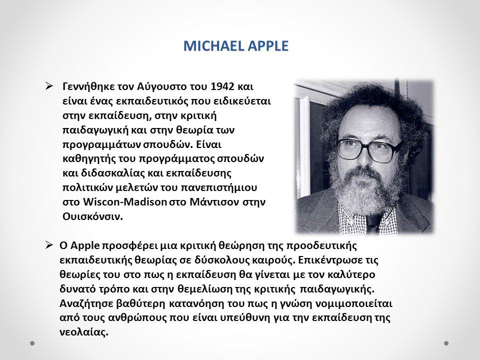 MICHAEL APPLE  Γεννήθηκε τον Αύγουστο του 1942 και είναι ένας εκπαιδευτικός που ειδικεύεται στην εκπαίδευση, στην κριτική παιδαγωγική και στην θεωρία των προγραμμάτων σπουδών.