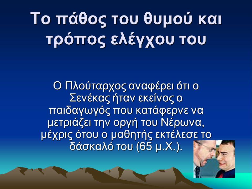 Το πάθος του θυμού και τρόπος ελέγχου του Ο Πλούταρχος αναφέρει ότι ο Σενέκας ήταν εκείνος ο παιδαγωγός που κατάφερνε να μετριάζει την οργή του Νέρωνα, μέχρις ότου ο μαθητής εκτέλεσε το δάσκαλό του (65 μ.Χ.).