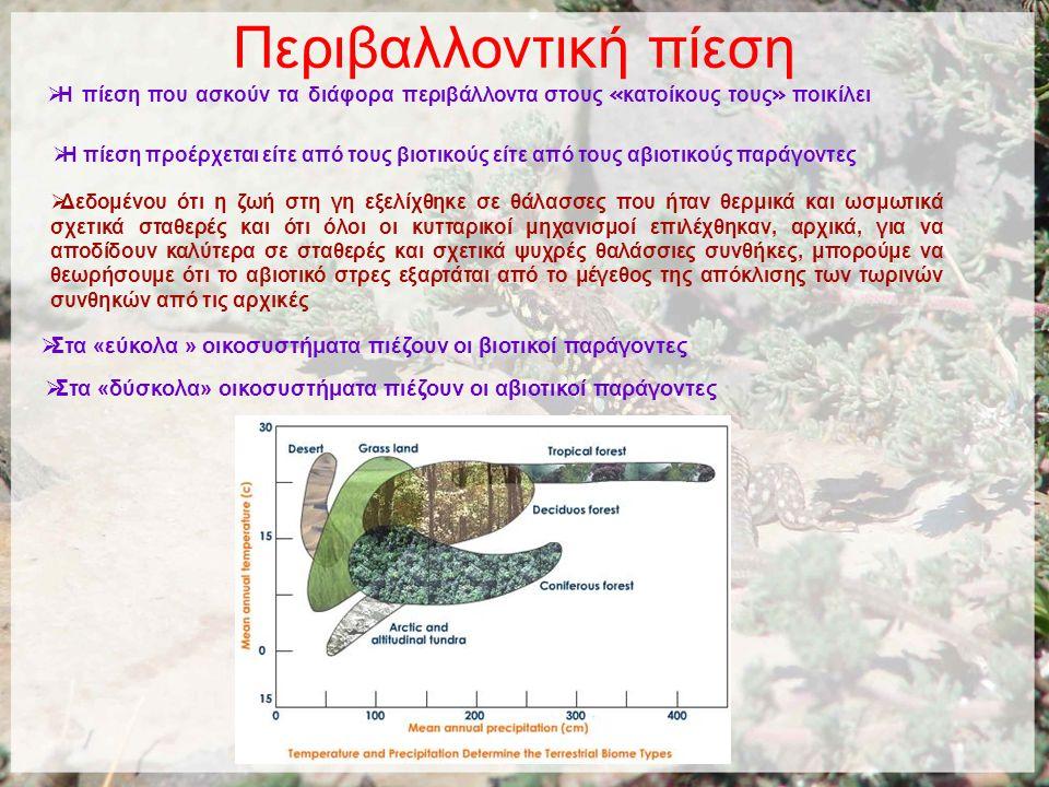 Περιβαλλοντική πίεση  Η πίεση που ασκούν τα διάφορα περιβάλλοντα στους « κατοίκους τους » ποικίλει  Η πίεση προέρχεται είτε από τους βιοτικούς είτε από τους αβιοτικούς παράγοντες  Στα «δύσκολα» οικοσυστήματα πιέζουν οι αβιοτικοί παράγοντες  Στα «εύκολα » οικοσυστήματα πιέζουν οι βιοτικοί παράγοντες  Δεδομένου ότι η ζωή στη γη εξελίχθηκε σε θάλασσες που ήταν θερμικά και ωσμωτικά σχετικά σταθερές και ότι όλοι οι κυτταρικοί μηχανισμοί επιλέχθηκαν, αρχικά, για να αποδίδουν καλύτερα σε σταθερές και σχετικά ψυχρές θαλάσσιες συνθήκες, μπορούμε να θεωρήσουμε ότι το αβιοτικό στρες εξαρτάται από το μέγεθος της απόκλισης των τωρινών συνθηκών από τις αρχικές