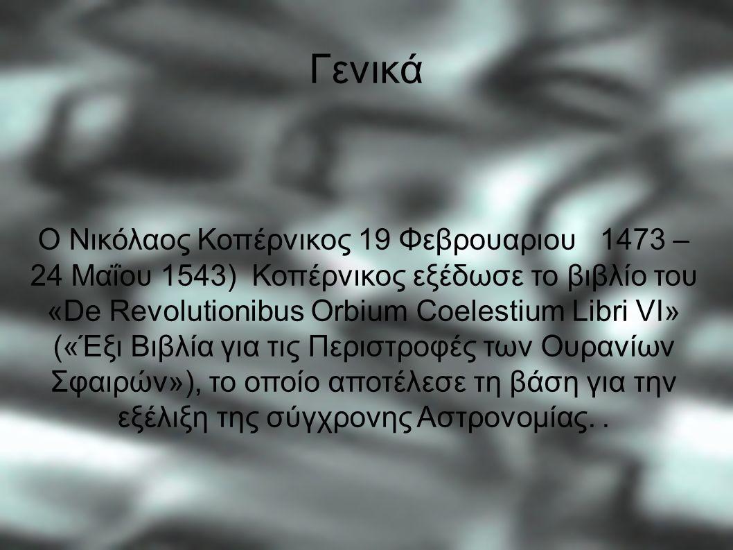 Γενικά Ο Nικόλαος Κοπέρνικος 19 Φεβρουαριου 1473 – 24 Μαΐου 1543) Κοπέρνικος εξέδωσε το βιβλίο του «De Revolutionibus Orbium Coelestium Libri VI» («Έξι Βιβλία για τις Περιστροφές των Ουρανίων Σφαιρών»), το οποίο αποτέλεσε τη βάση για την εξέλιξη της σύγχρονης Αστρονομίας..