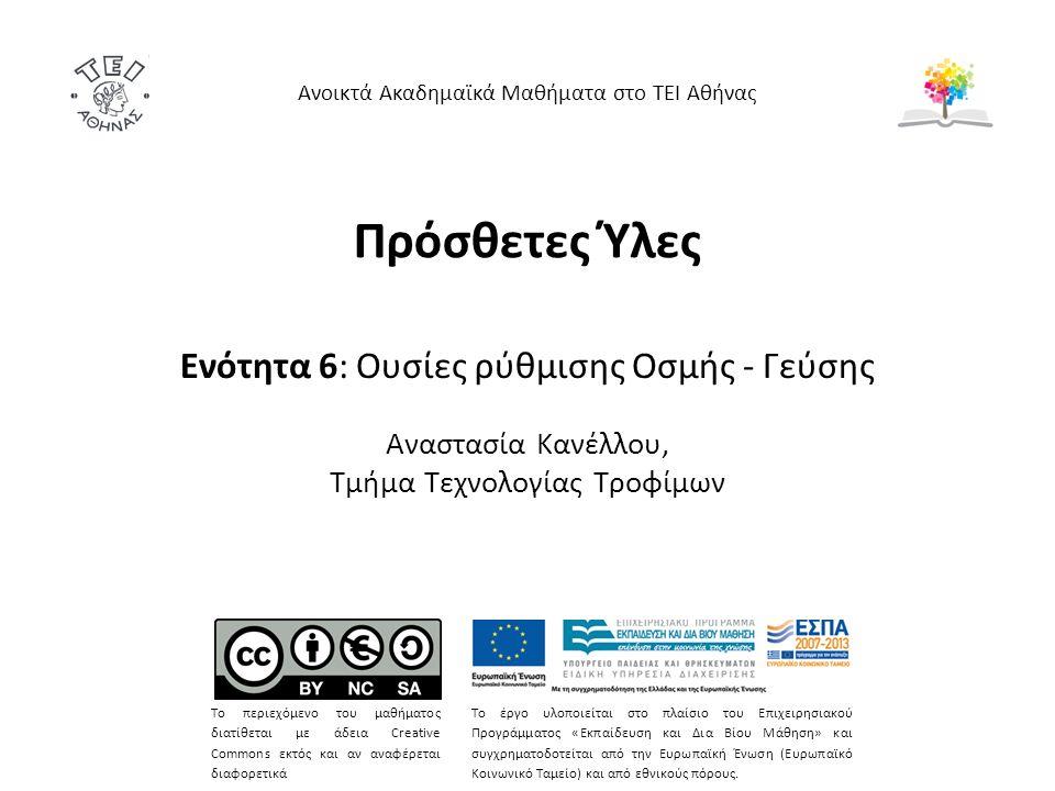 Πρόσθετες Ύλες Ενότητα 6: Ουσίες ρύθμισης Οσμής - Γεύσης Αναστασία Κανέλλου, Τμήμα Τεχνολογίας Τροφίμων Ανοικτά Ακαδημαϊκά Μαθήματα στο ΤΕΙ Αθήνας Το περιεχόμενο του μαθήματος διατίθεται με άδεια Creative Commons εκτός και αν αναφέρεται διαφορετικά Το έργο υλοποιείται στο πλαίσιο του Επιχειρησιακού Προγράμματος «Εκπαίδευση και Δια Βίου Μάθηση» και συγχρηματοδοτείται από την Ευρωπαϊκή Ένωση (Ευρωπαϊκό Κοινωνικό Ταμείο) και από εθνικούς πόρους.