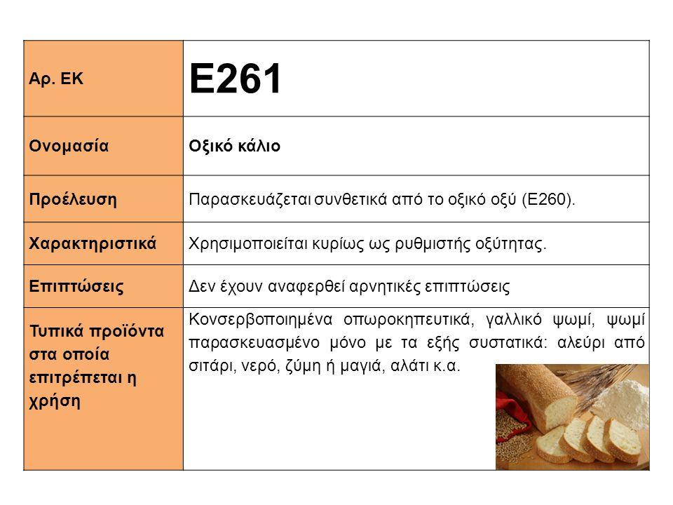 Αρ. ΕΚ Ε261 ΟνομασίαΟξικό κάλιο ΠροέλευσηΠαρασκευάζεται συνθετικά από το οξικό οξύ (Ε260). XαρακτηριστικάΧρησιμοποιείται κυρίως ως ρυθμιστής οξύτητας.