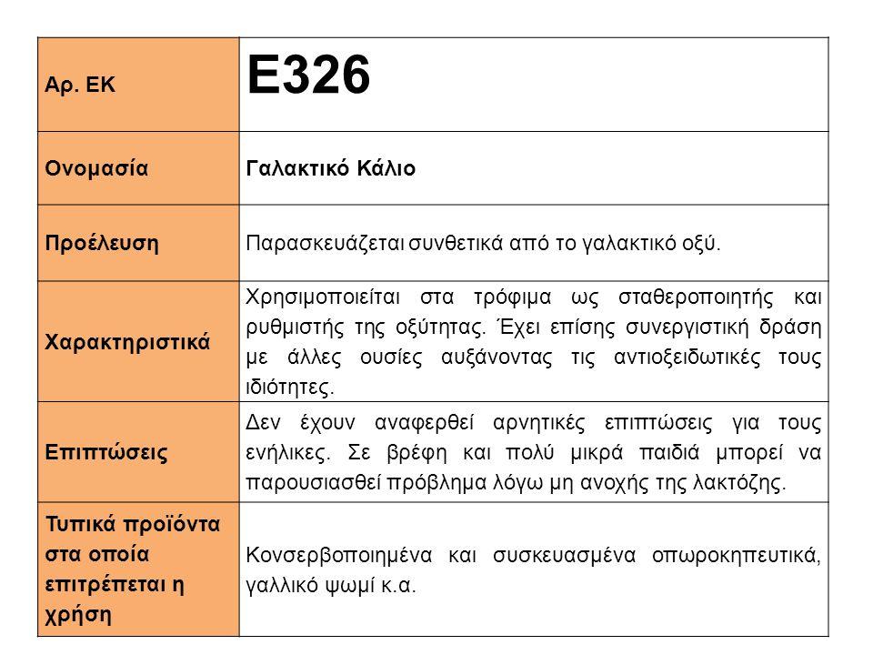 Αρ. ΕΚ Ε326 ΟνομασίαΓαλακτικό Κάλιο ΠροέλευσηΠαρασκευάζεται συνθετικά από το γαλακτικό οξύ. Xαρακτηριστικά Χρησιμοποιείται στα τρόφιμα ως σταθεροποιητ