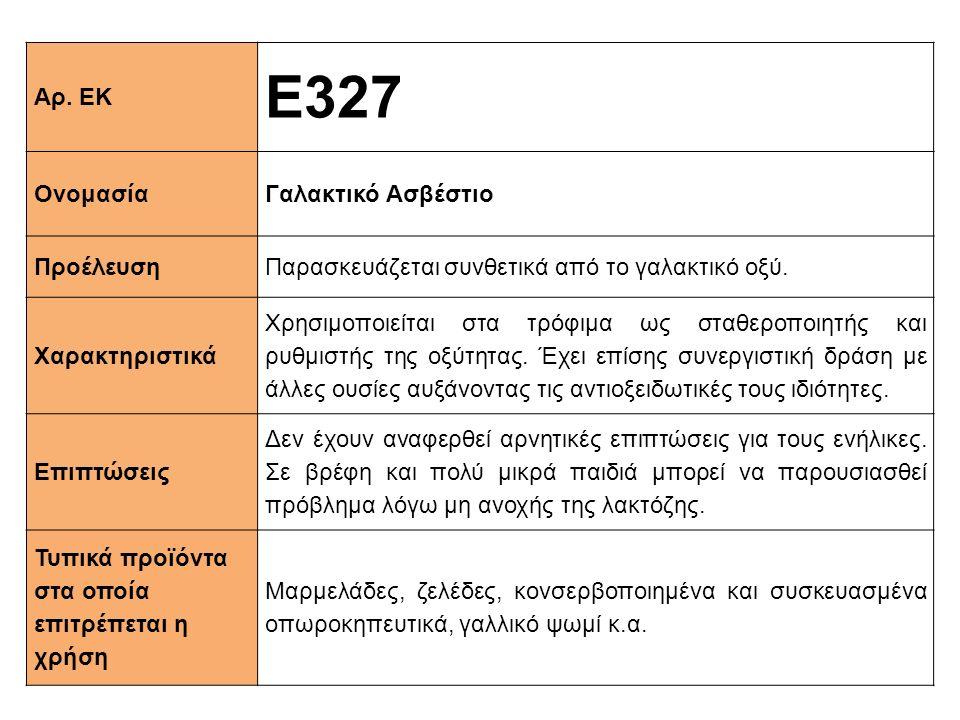 Αρ. ΕΚ Ε327 ΟνομασίαΓαλακτικό Ασβέστιο ΠροέλευσηΠαρασκευάζεται συνθετικά από το γαλακτικό οξύ. Xαρακτηριστικά Χρησιμοποιείται στα τρόφιμα ως σταθεροπο