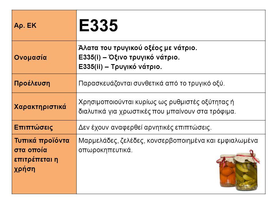 Αρ. ΕΚ E335 Ονομασία Άλατα του τρυγικού οξέος με νάτριο. Ε335(i) – Όξινο τρυγικό νάτριο. Ε335(ii) – Τρυγικό νάτριο. ΠροέλευσηΠαρασκευάζονται συνθετικά