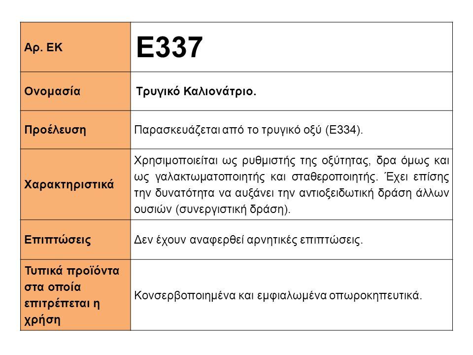 Αρ. ΕΚ E337 ΟνομασίαΤρυγικό Καλιονάτριο. ΠροέλευσηΠαρασκευάζεται από το τρυγικό οξύ (Ε334). Xαρακτηριστικά Χρησιμοποιείται ως ρυθμιστής της οξύτητας,