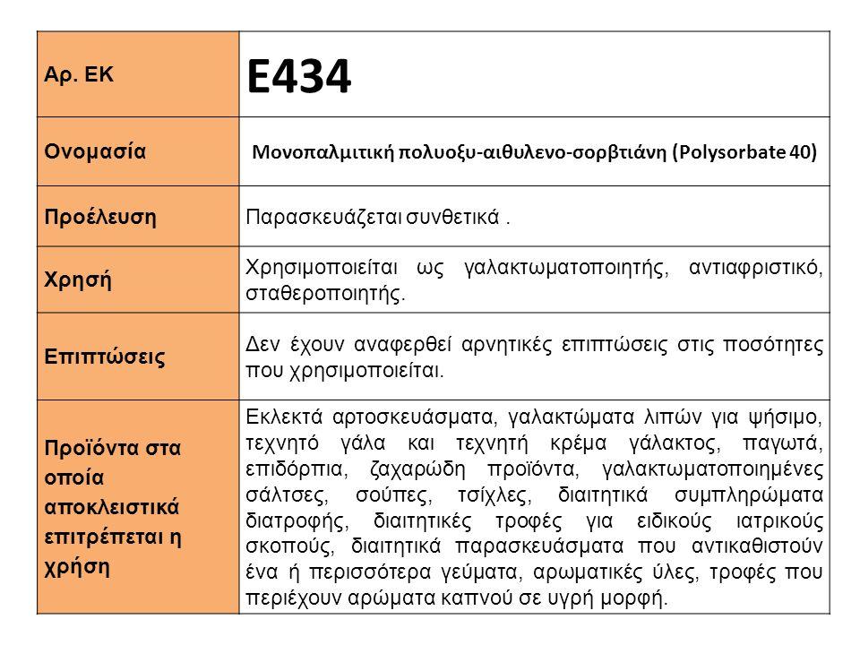 Αρ. ΕΚ Ε434 Ονομασία Μονοπαλμιτική πολυοξυ-αιθυλενο-σορβτιάνη (Polysorbate 40) Προέλευση Παρασκευάζεται συνθετικά. Xρησή Χρησιμοποιείται ως γαλακτωματ