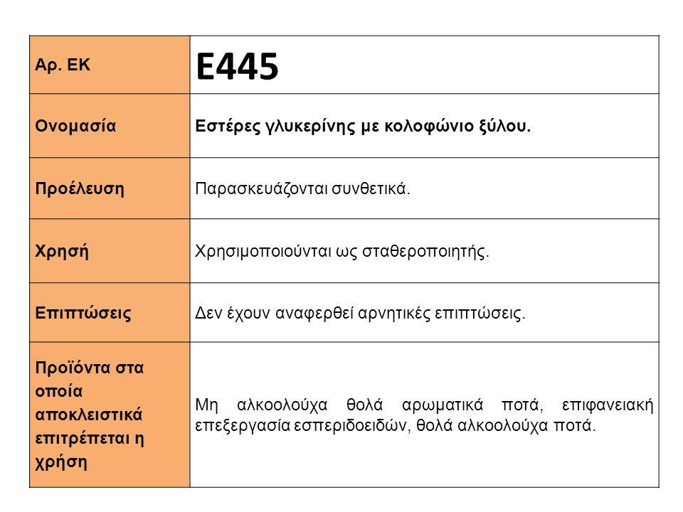 Αρ. ΕΚ Ε445 Ονομασία Εστέρες γλυκερίνης με κολοφώνιο ξύλου. Προέλευση Παρασκευάζονται συνθετικά. Xρησή Χρησιμοποιούνται ως σταθεροποιητής. Επιπτώσεις