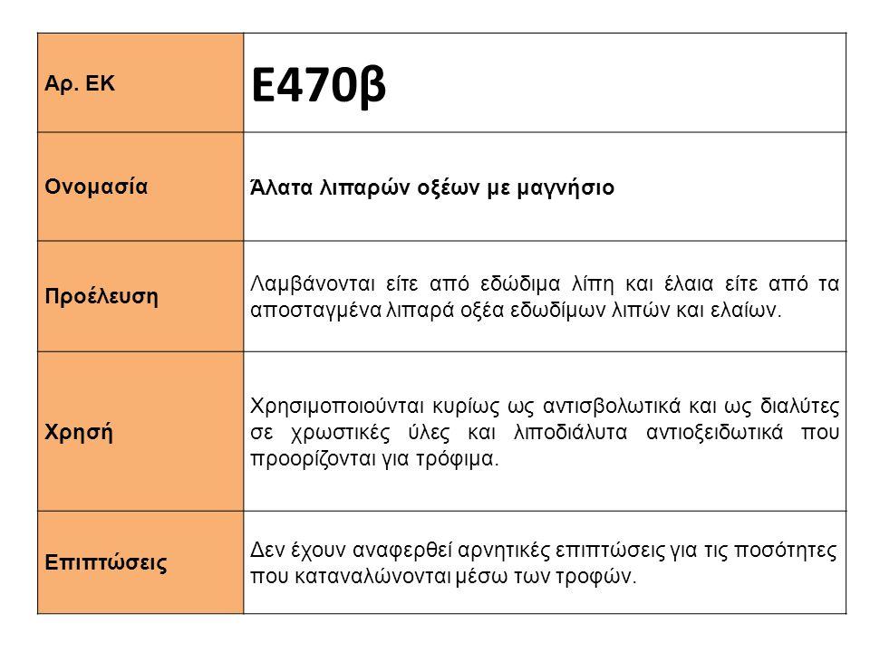 Αρ. ΕΚ Ε470β Ονομασία Άλατα λιπαρών οξέων με μαγνήσιο Προέλευση Λαμβάνονται είτε από εδώδιμα λίπη και έλαια είτε από τα αποσταγμένα λιπαρά οξέα εδωδίμ