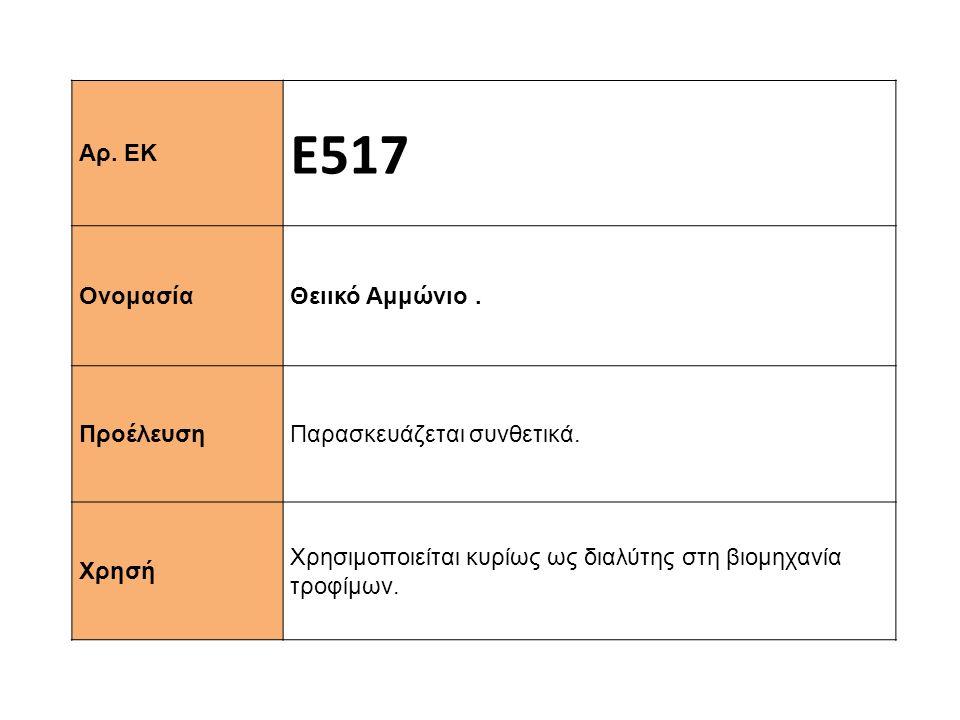 Αρ. ΕΚ Ε517 Ονομασία Θειικό Αμμώνιο. Προέλευση Παρασκευάζεται συνθετικά. Xρησή Χρησιμοποιείται κυρίως ως διαλύτης στη βιομηχανία τροφίμων.