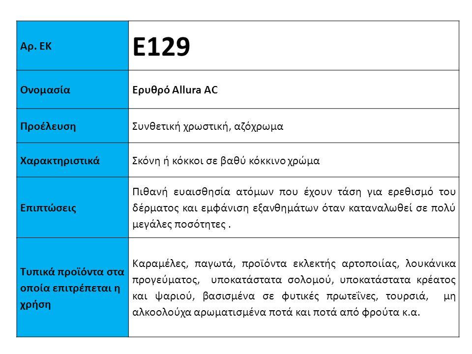 Αρ. ΕΚ Ε129 ΟνομασίαΕρυθρό Αllura AC ΠροέλευσηΣυνθετική χρωστική, αζόχρωμα XαρακτηριστικάΣκόνη ή κόκκοι σε βαθύ κόκκινο χρώμα Επιπτώσεις Πιθανή ευαισθ