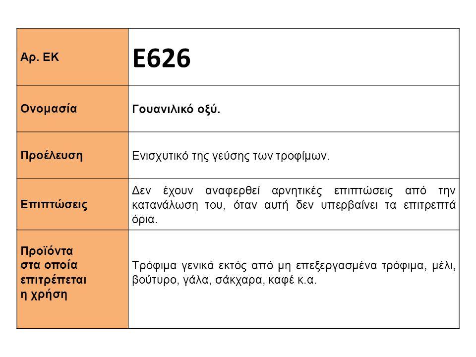 Αρ. ΕΚ Ε626 Ονομασία Γουανιλικό οξύ. Προέλευση Ενισχυτικό της γεύσης των τροφίμων. Επιπτώσεις Δεν έχουν αναφερθεί αρνητικές επιπτώσεις από την κατανάλ