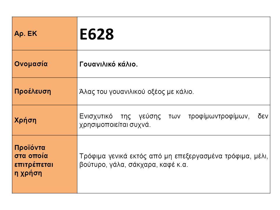 Αρ. ΕΚ Ε628 Ονομασία Γουανιλικό κάλιο. Προέλευση Άλας του γουανιλικού οξέος με κάλιο. Χρήση Ενισχυτικό της γεύσης των τροφίμωντροφίμων, δεν χρησιμοποι