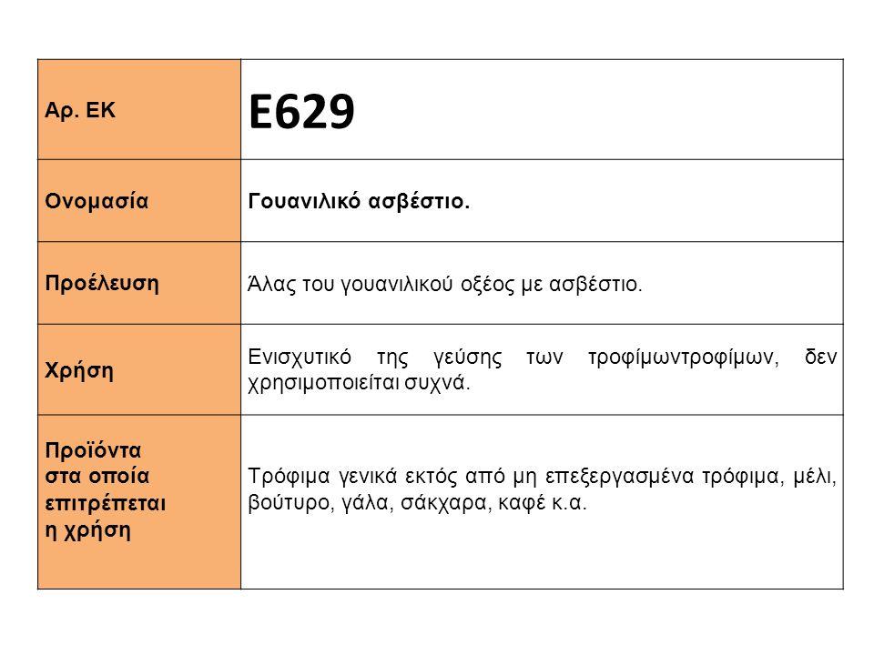 Αρ.ΕΚ Ε629 Ονομασία Γουανιλικό ασβέστιο. Προέλευση Άλας του γουανιλικού οξέος με ασβέστιο.