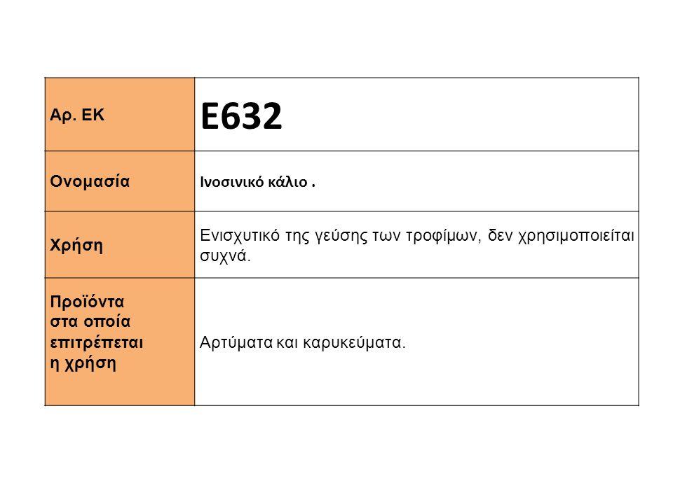 Αρ. ΕΚ Ε632 Ονομασία Ινοσινικό κάλιο. Χρήση Ενισχυτικό της γεύσης των τροφίμων, δεν χρησιμοποιείται συχνά. Προϊόντα στα οποία επιτρέπεται η χρήση Αρτύ