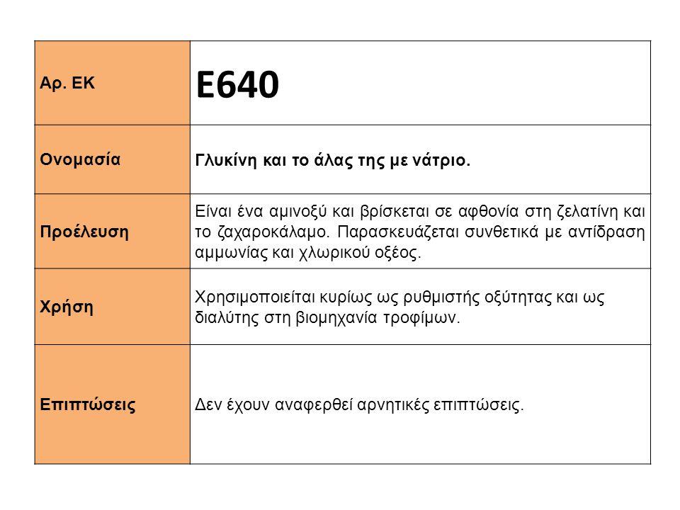 Αρ. ΕΚ Ε640 Ονομασία Γλυκίνη και το άλας της με νάτριο. Προέλευση Είναι ένα αμινοξύ και βρίσκεται σε αφθονία στη ζελατίνη και το ζαχαροκάλαμο. Παρασκε