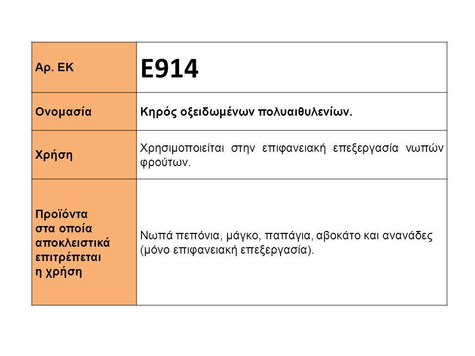 Αρ. ΕΚ Ε914 Ονομασία Κηρός οξειδωμένων πολυαιθυλενίων. Χρήση Χρησιμοποιείται στην επιφανειακή επεξεργασία νωπών φρούτων. Προϊόντα στα οποία αποκλειστι