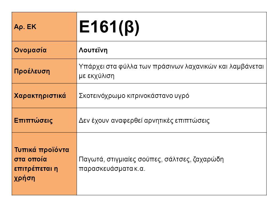 Αρ. ΕΚ Ε161(β) ΟνομασίαΛουτεϊνη Προέλευση Υπάρχει στα φύλλα των πράσινων λαχανικών και λαμβάνεται με εκχύλιση XαρακτηριστικάΣκοτεινόχρωμο κιτρινοκάστα