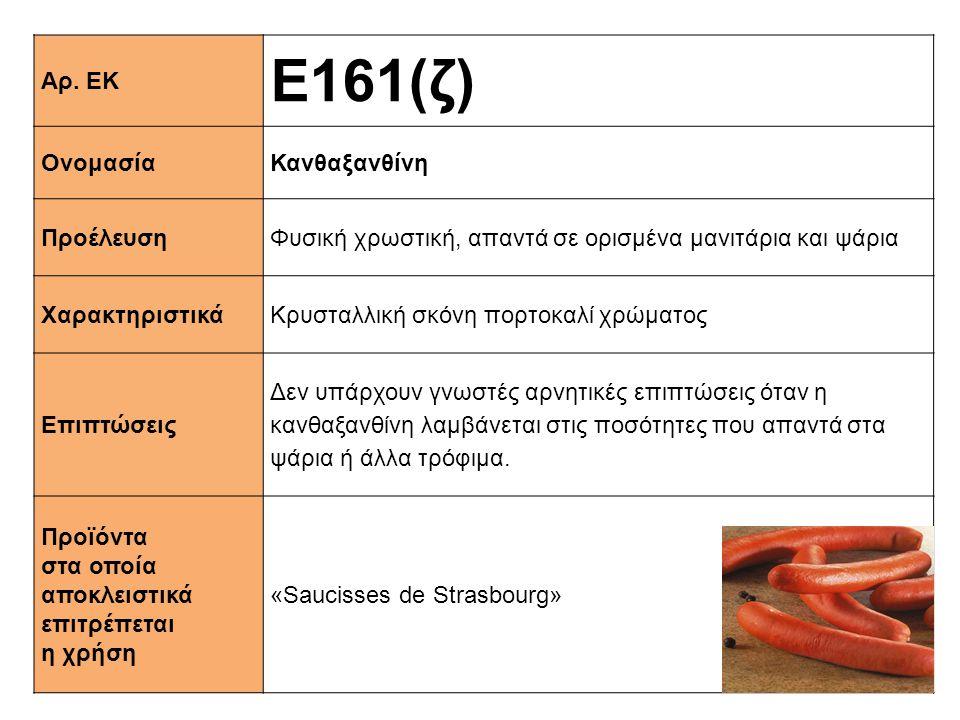 Αρ. ΕΚ Ε161(ζ) ΟνομασίαΚανθαξανθίνη ΠροέλευσηΦυσική χρωστική, απαντά σε ορισμένα μανιτάρια και ψάρια XαρακτηριστικάΚρυσταλλική σκόνη πορτοκαλί χρώματο