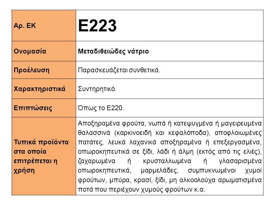 Αρ. ΕΚ Ε223 ΟνομασίαΜεταδιθειώδες νάτριο ΠροέλευσηΠαρασκευάζεται συνθετικά. XαρακτηριστικάΣυντηρητικό. ΕπιπτώσειςΌπως το Ε220. Τυπικά προϊόντα στα οπο