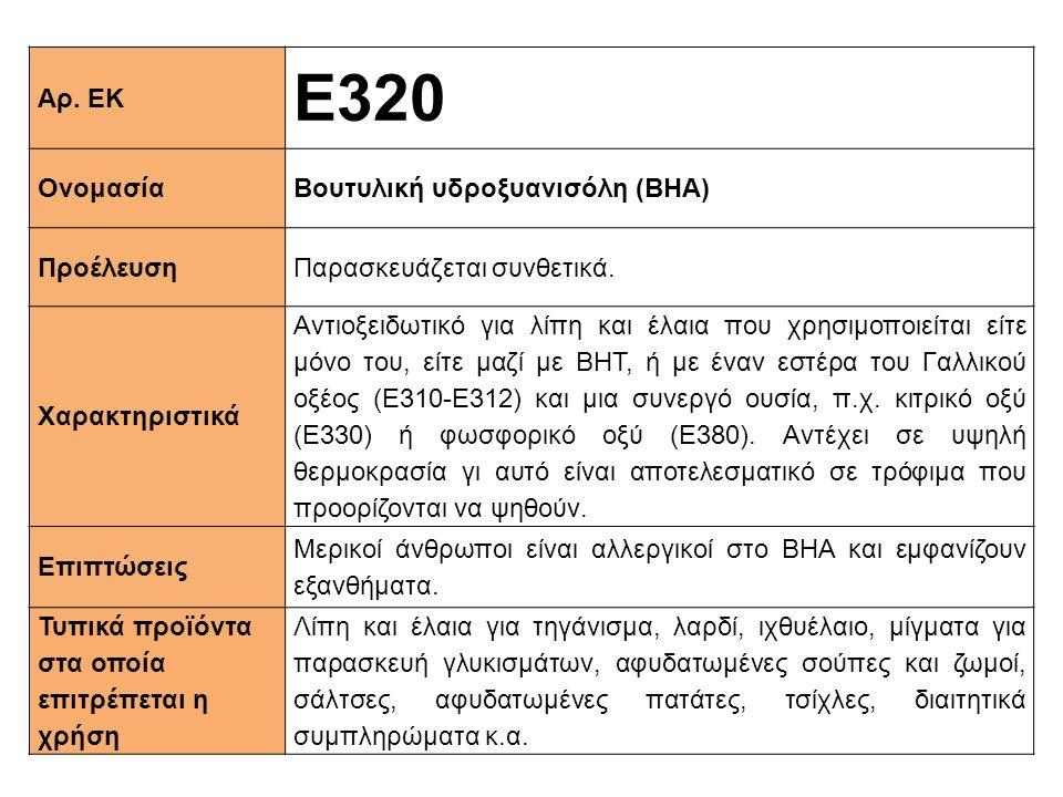 Αρ. ΕΚ Ε320 ΟνομασίαΒουτυλική υδροξυανισόλη (BHA) ΠροέλευσηΠαρασκευάζεται συνθετικά. Xαρακτηριστικά Αντιοξειδωτικό για λίπη και έλαια που χρησιμοποιεί