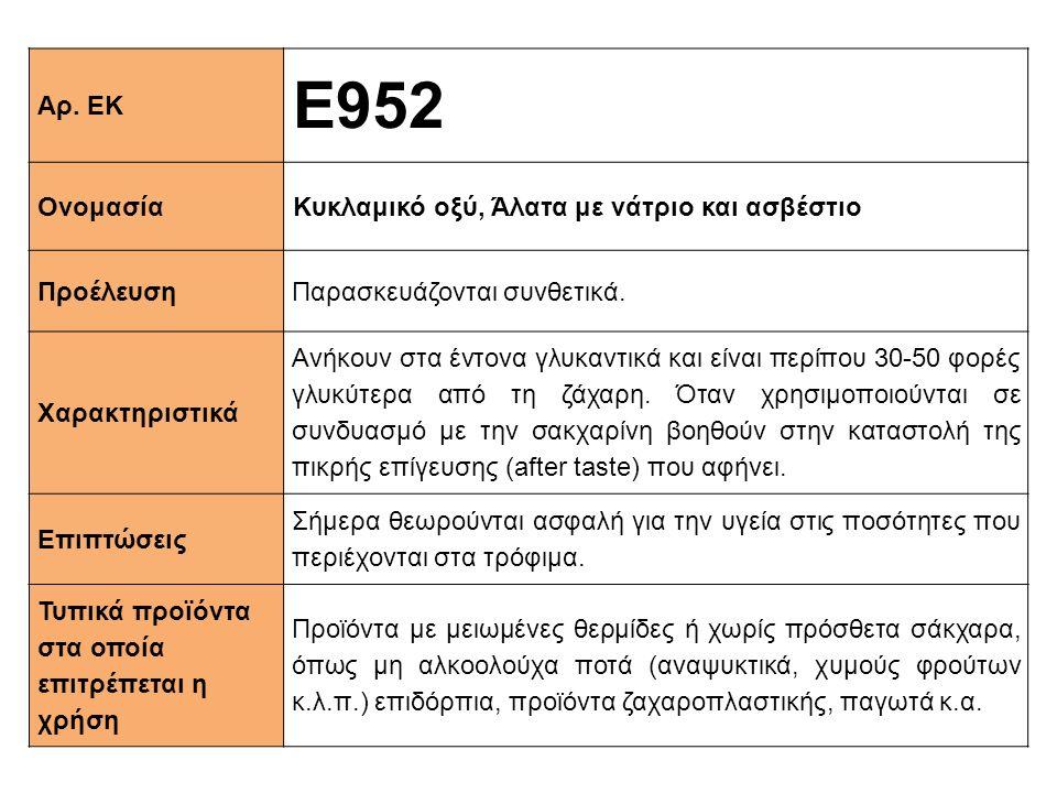 Αρ. ΕΚ Ε952 ΟνομασίαΚυκλαμικό οξύ, Άλατα με νάτριο και ασβέστιο ΠροέλευσηΠαρασκευάζονται συνθετικά. Xαρακτηριστικά Ανήκουν στα έντονα γλυκαντικά και ε