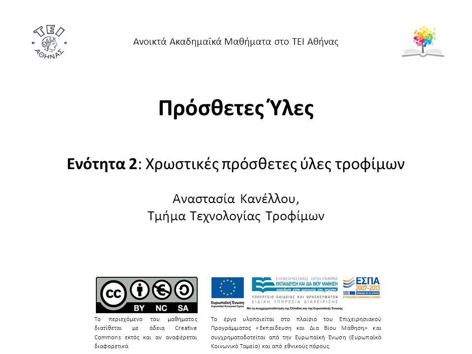 Πρόσθετες Ύλες Ενότητα 2: Χρωστικές πρόσθετες ύλες τροφίμων Αναστασία Κανέλλου, Τμήμα Τεχνολογίας Τροφίμων Ανοικτά Ακαδημαϊκά Μαθήματα στο ΤΕΙ Αθήνας Το περιεχόμενο του μαθήματος διατίθεται με άδεια Creative Commons εκτός και αν αναφέρεται διαφορετικά Το έργο υλοποιείται στο πλαίσιο του Επιχειρησιακού Προγράμματος «Εκπαίδευση και Δια Βίου Μάθηση» και συγχρηματοδοτείται από την Ευρωπαϊκή Ένωση (Ευρωπαϊκό Κοινωνικό Ταμείο) και από εθνικούς πόρους.