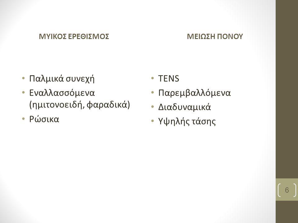 ΜΥΙΚΟΣ ΕΡΕΘΙΣΜΟΣ Παλμικά συνεχή Εναλλασσόμενα (ημιτονοειδή, φαραδικά) Ρώσικα ΜΕΙΩΣΗ ΠΟΝΟΥ ΤΕΝS Παρεμβαλλόμενα Διαδυναμικά Υψηλής τάσης 6