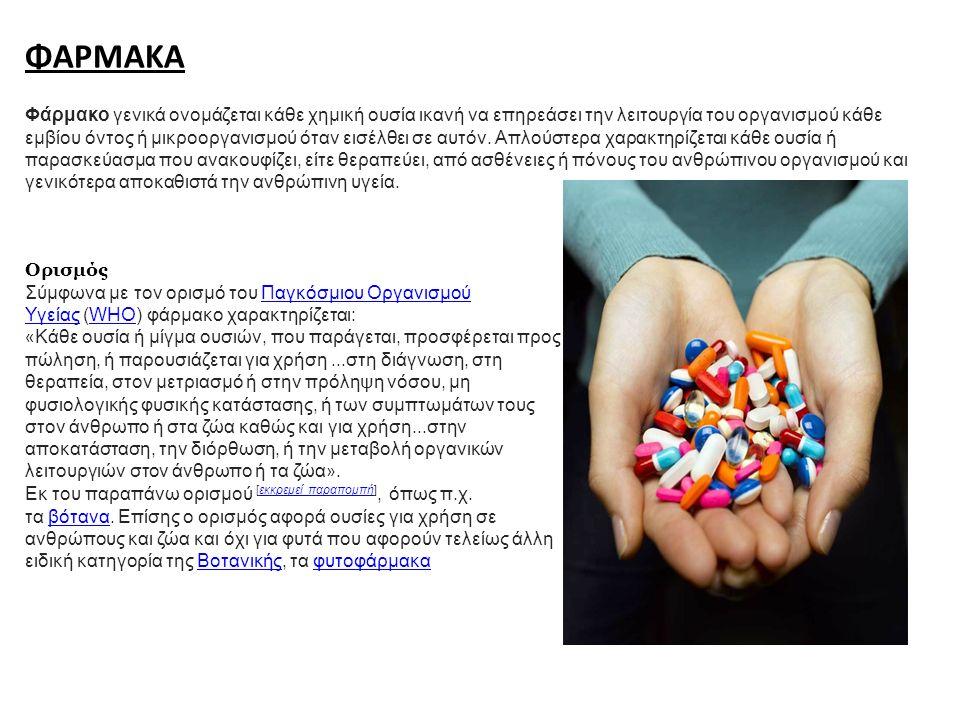 ΦΑΡΜΑΚΑ Φάρμακο γενικά ονομάζεται κάθε χημική ουσία ικανή να επηρεάσει την λειτουργία του οργανισμού κάθε εμβίου όντος ή μικροοργανισμού όταν εισέλθει σε αυτόν.