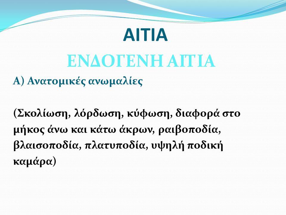 ΑΙΤΙΑ ΕΝΔΟΓΕΝΗ ΑΙΤΙΑ Α) Ανατομικές ανωμαλίες (Σκολίωση, λόρδωση, κύφωση, διαφορά στο μήκος άνω και κάτω άκρων, ραιβοποδία, βλαισοποδία, πλατυποδία, υψ