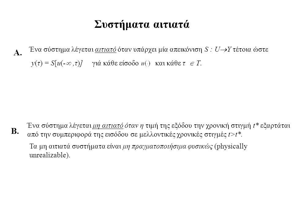 Συστήματα αιτιατά Ένα σύστημα λέγεται αιτιατό όταν υπάρχει μία απεικόνιση S : U  Y τέτοια ώστε y(τ) = S[u(- ,τ)]γιά κάθε είσοδο και κάθε τ  Τ. Ένα