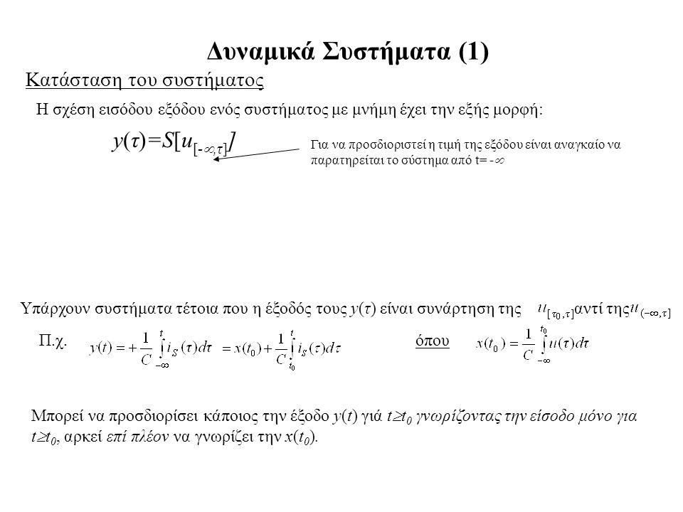 Δυναμικά Συστήματα (1) Κατάσταση του συστήματος Η σχέση εισόδου εξόδου ενός συστήματος με μνήμη έχει την εξής μορφή: y(τ)=S[u [- ,τ] ] Για να προσδιο