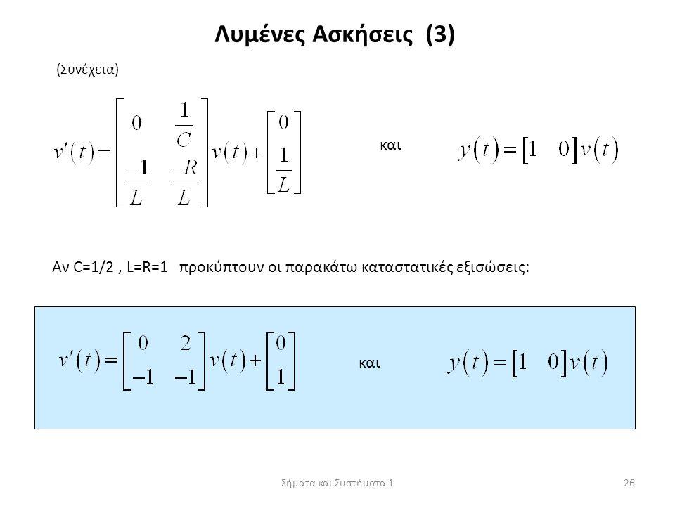 Σήματα και Συστήματα 126 Λυμένες Ασκήσεις (3) (Συνέχεια) και Αν C=1/2, L=R=1 προκύπτουν οι παρακάτω καταστατικές εξισώσεις: και