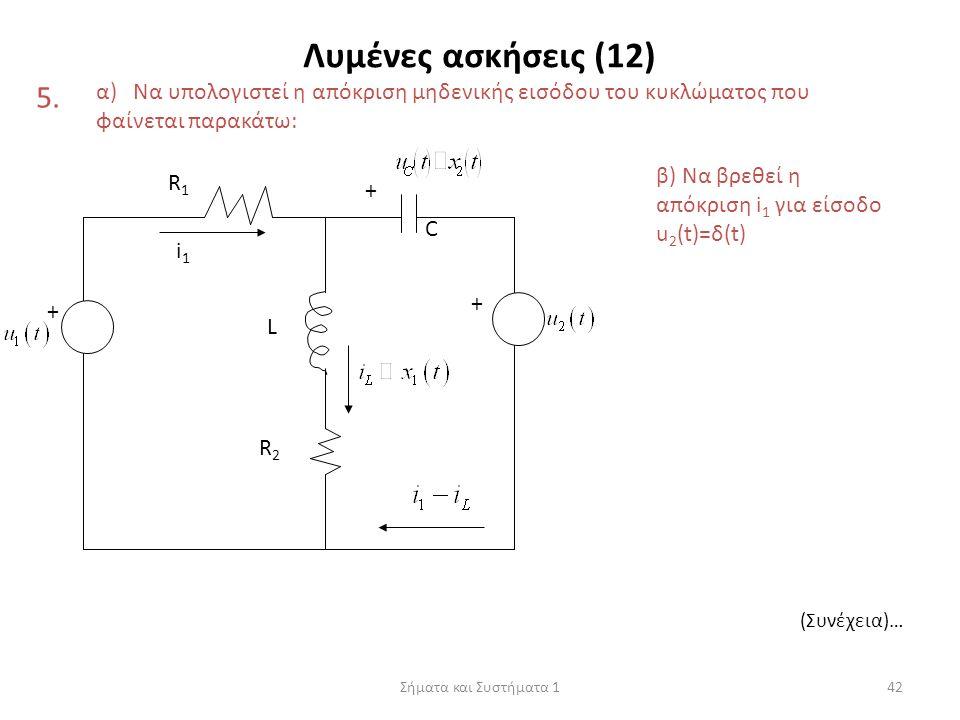 Σήματα και Συστήματα 142 Λυμένες ασκήσεις (12) 5. α) Να υπολογιστεί η απόκριση μηδενικής εισόδου του κυκλώματος που φαίνεται παρακάτω: R1R1 L R2R2 + +