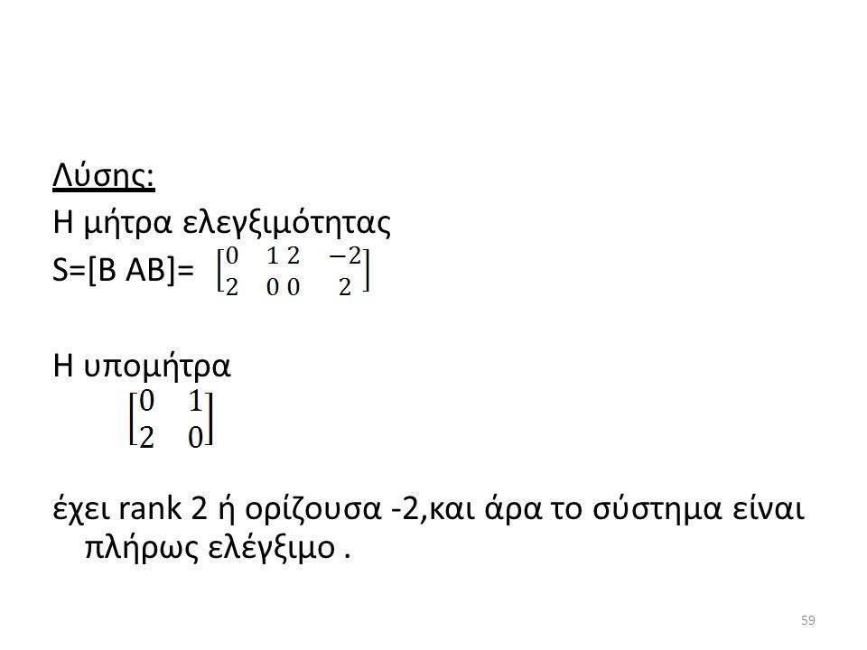 Λύσης: Η μήτρα ελεγξιμότητας S=[B AB]= Η υπομήτρα έχει rank 2 ή ορίζουσα -2,και άρα το σύστημα είναι πλήρως ελέγξιμο. 59