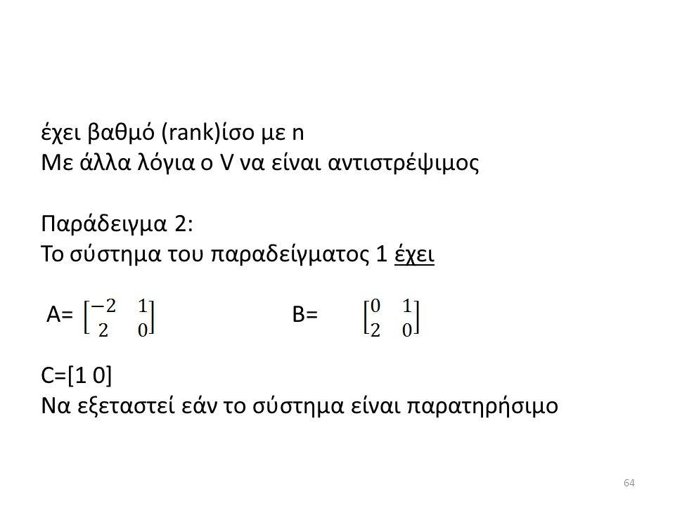 έχει βαθμό (rank)ίσο με n Με άλλα λόγια ο V να είναι αντιστρέψιμος Παράδειγμα 2: To σύστημα του παραδείγματος 1 έχει A= B= C=[1 0] Να εξεταστεί εάν το