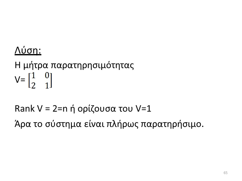 Λύση: Η μήτρα παρατηρησιμότητας V= Rank V = 2=n ή ορίζουσα του V=1 Άρα το σύστημα είναι πλήρως παρατηρήσιμο. 65