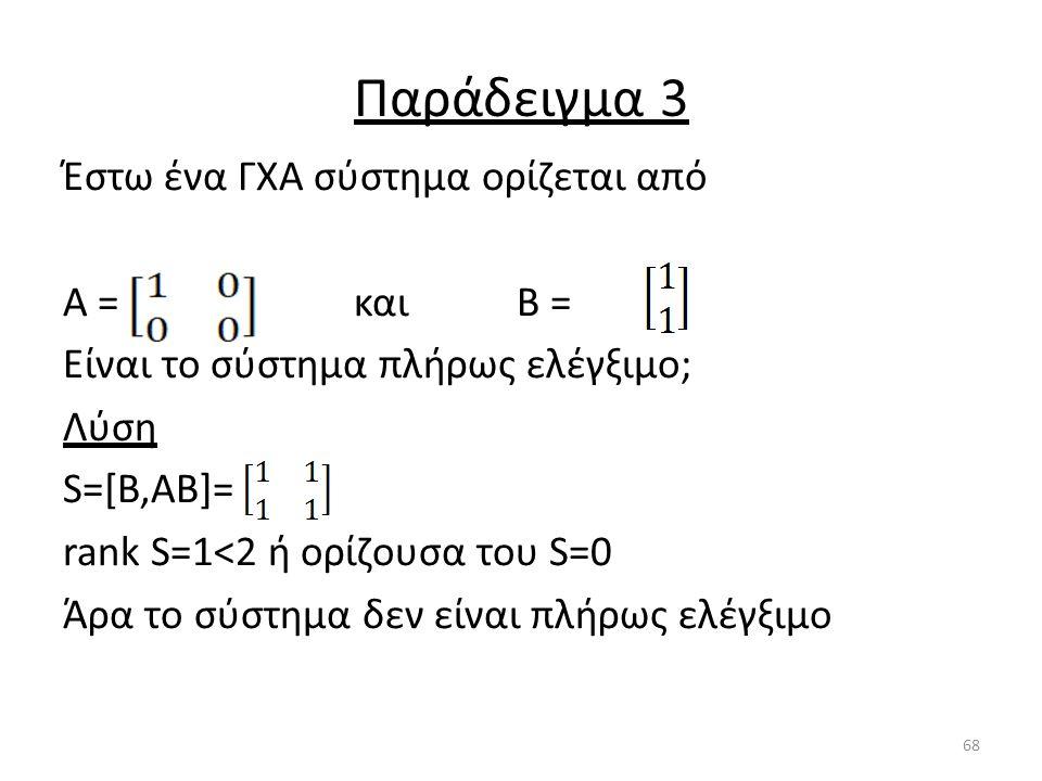 Παράδειγμα 3 Έστω ένα ΓΧΑ σύστημα ορίζεται από Α = και Β = Είναι το σύστημα πλήρως ελέγξιμο; Λύση S=[B,AB]= rank S=1<2 ή ορίζουσα του S=0 Άρα το σύστη