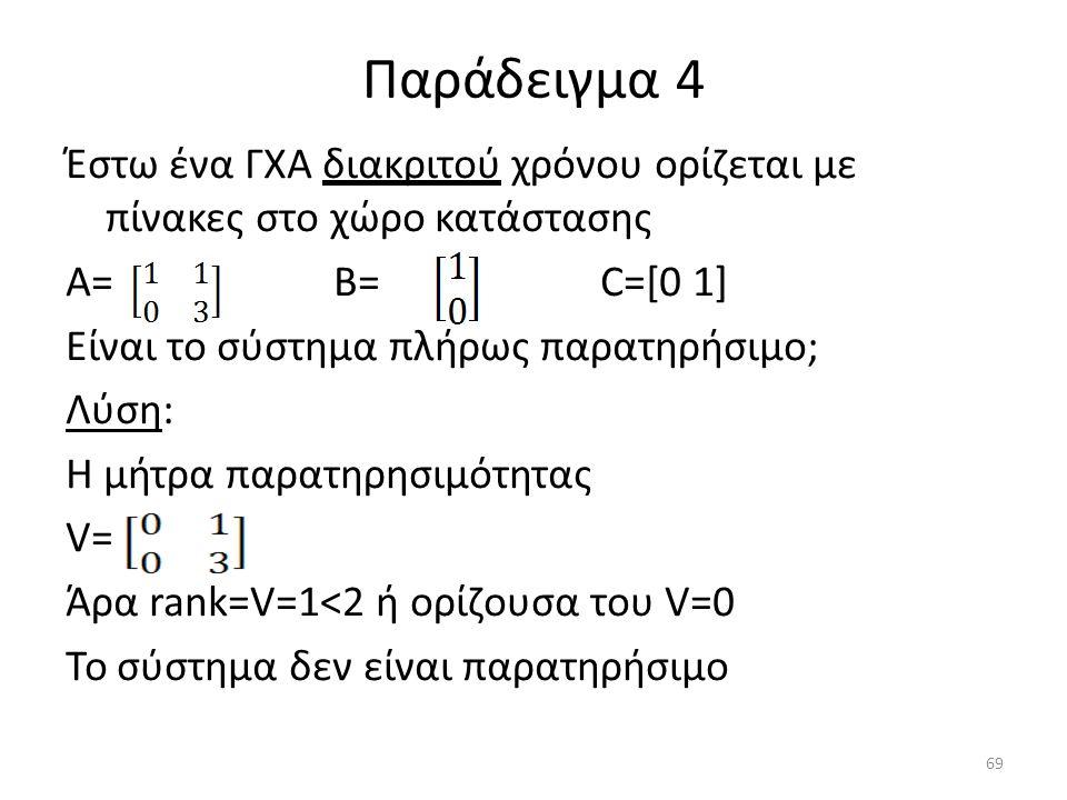 Παράδειγμα 4 Έστω ένα ΓΧΑ διακριτού χρόνου ορίζεται με πίνακες στο χώρο κατάστασης Α= Β= C=[0 1] Είναι το σύστημα πλήρως παρατηρήσιμο; Λύση: Η μήτρα π