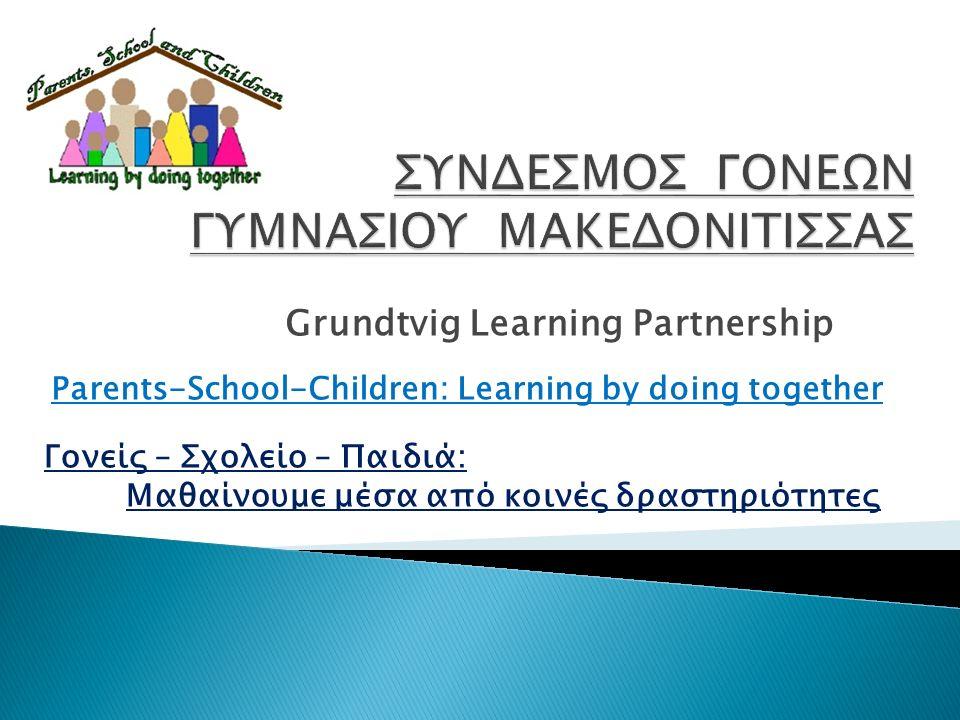 Grundtvig Learning Partnership Parents-School-Children: Learning by doing together Γονείς – Σχολείο – Παιδιά: Μαθαίνουμε μέσα από κοινές δραστηριότητες