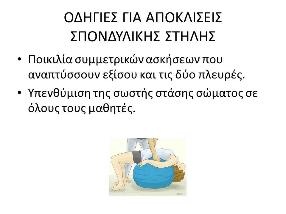 ΟΔΗΓΙΕΣ ΓΙΑ ΑΠΟΚΛΙΣΕΙΣ ΣΠΟΝΔΥΛΙΚΗΣ ΣΤΗΛΗΣ Ποικιλία συμμετρικών ασκήσεων που αναπτύσσουν εξίσου και τις δύο πλευρές. Υπενθύμιση της σωστής στάσης σώματ
