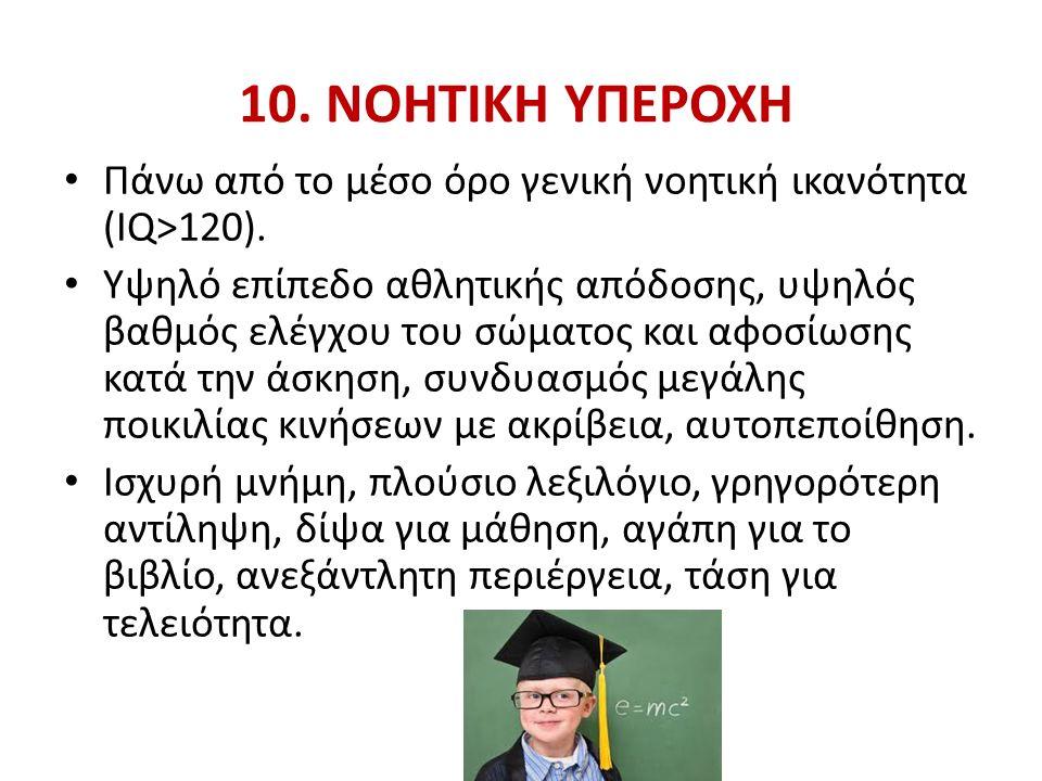 10. ΝΟΗΤΙΚΗ ΥΠΕΡΟΧΗ Πάνω από το μέσο όρο γενική νοητική ικανότητα (IQ>120).